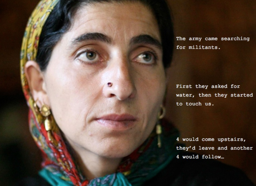 """Yes, in turns. About ten times during the night. They would wrestle with each other."" Sameera Begum, rape-survivor, Kunan Poshpora. (The Kunan Poshspora incident occurred on February 23, 1991, when units of the Indian army launched a search and interrogation operation in the village of Kunan Poshpora, located in Kashmir's remote Kupwara District. At least 53 women, aged between 23 and 100 were gang raped by Indian soldiers that night. Human Rights organizations including Human Rights Watch (HRW) have said that the number of raped women could be as high as 150.)"